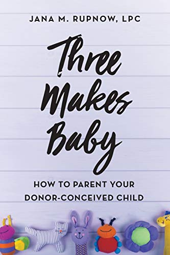 Three Makes Baby: How to Parent Your Donor-Conceived Child from Rupnow & Associates