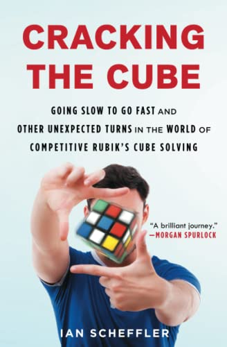 Cracking the Cube: Going Slow to Go Fast and Other Unexpected Turns in the World of Competitive Rubik's Cube Solving from Atria Books