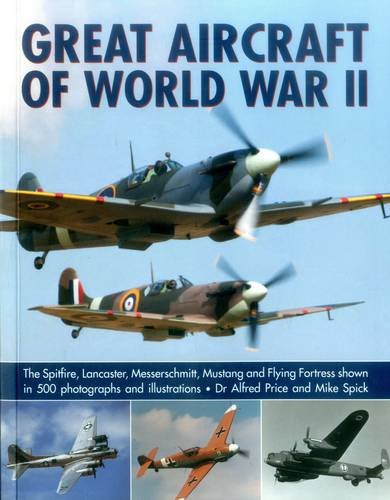 Great Aircraft of World War II: The Spitfire, Lancaster, Messerschmitt, Mustang and Flying Fortress Shown in 500 Photographs and Illustrations from Southwater Publishing