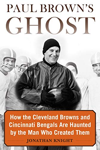 Paul Brown's Ghost: How the Cleveland Browns and Cincinnati Bengals Are Haunted by the Man Who Created Them from Sports Publishing