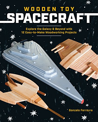 Wooden Toy Spacecraft: Explore the Galaxy & Beyond with 13 Easy-to-Make Woodworking Projects from Spring House Press