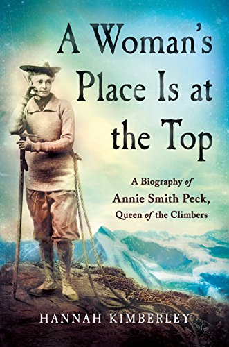 A Woman's Place Is at the Top: A Biography of Annie Smith Peck, Queen of the Climbers from St. Martin's Press
