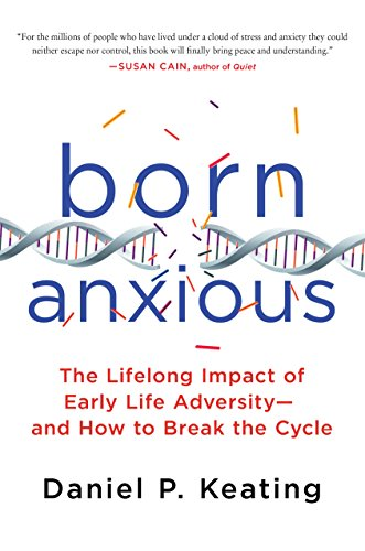 Born Anxious: The Lifelong Impact of Early Life Adversity and How to Break the Cycle from St. Martin's Press