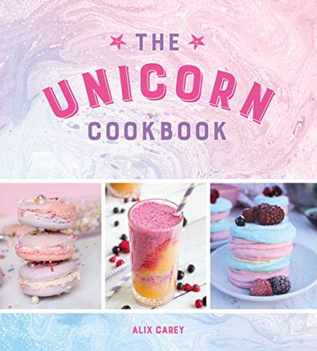 The Unicorn Cookbook: Magical Recipes for Lovers of the Mythical Creature from Alix Carey