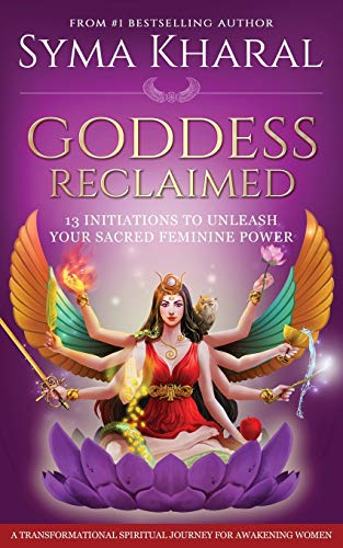 Goddess Reclaimed: 13 Initiations to Unleash Your Sacred Feminine Power from Syma Kharal