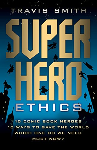 Superhero Ethics: 10 Comic Book Heroes; 10 Ways to Save the World; Which One Do We Need Most Now? (Acculturated) from Templeton Press