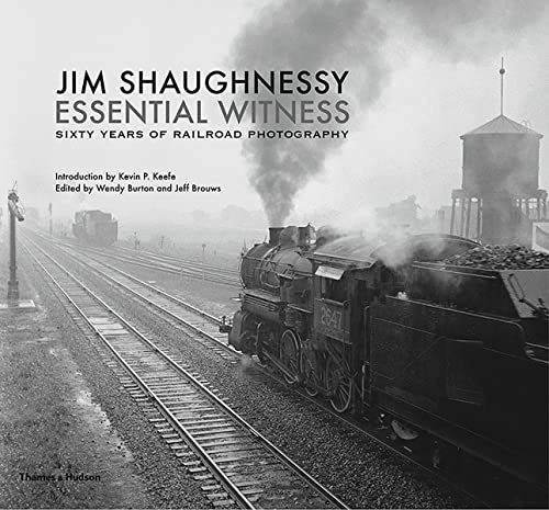 Jim Shaughnessy: Essential Witness: Sixty Years of Railroad Photography from Thames & Hudson