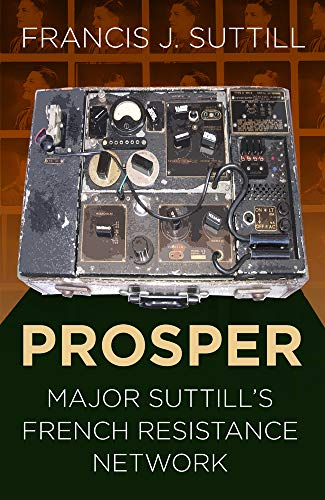 PROSPER: Major Suttill's French Resistance Network from The History Press