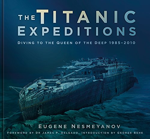 The Titanic Expeditions: Diving to the Queen of the Deep: 1985–2010 from The History Press
