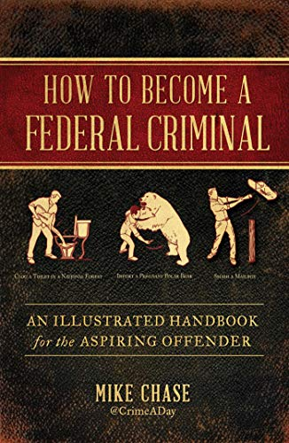 How to Become a Federal Criminal: An Illustrated Handbook for the Aspiring Offender from Atria Books