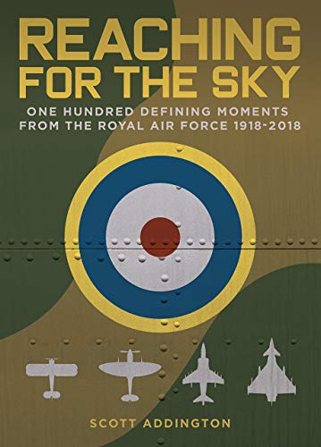 Reaching for the Sky: One Hundred Defining Moments from the Royal Air Force 1918-2018 from Scott Addington