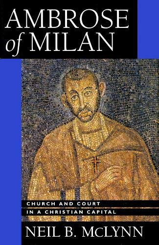Ambrose of Milan: Church and Court in a Christian Capital (The Transformation of the Classical Heritage) from University of California Press
