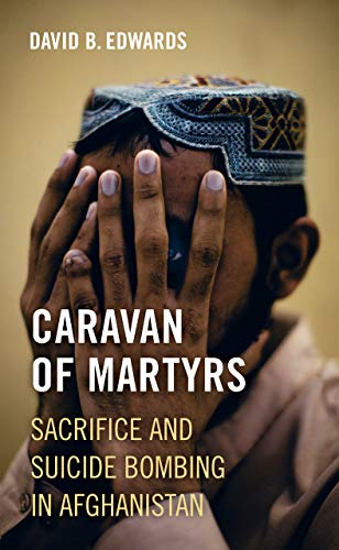 Caravan of Martyrs: Sacrifice and Suicide Bombing in Afghanistan from University of California Press