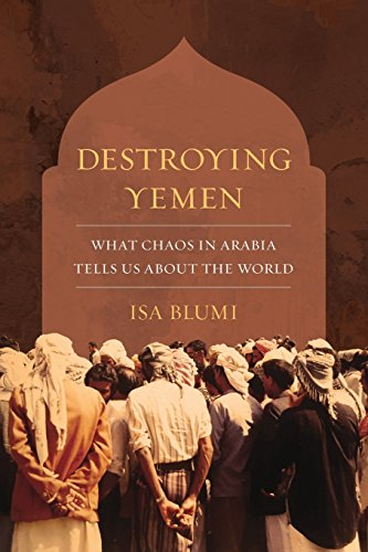 Destroying Yemen: What Chaos in Arabia Tells Us About the World from University of California Press