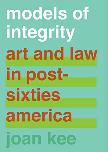 Models of Integrity: Art and Law in Post-Sixties America from University of California Press