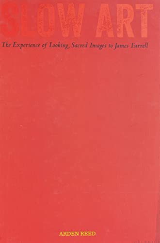 Slow Art: The Experience of Looking, Sacred Images to James Turrell from University of California Press