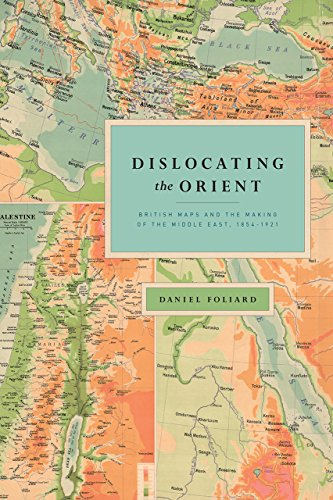 Dislocating the Orient: British Maps and the Making of the Middle East, 1854-1921 from University of Chicago Press
