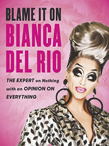 Blame it on Bianca Del Rio: The Expert on Nothing with an Opinion on Everything from Virgin Books