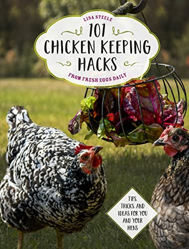 101 Chicken Keeping Hacks from Fresh Eggs Daily: Tips, Tricks, and Ideas for You and your Hens from Voyageur Press