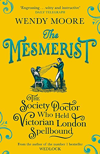 The Mesmerist: The Society Doctor Who Held Victorian London Spellbound from W&N