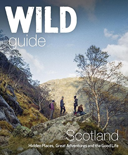 Wild Guide Scotland: Hidden Places, Great Adventures & the Good Life from Wild Things Publishing Ltd