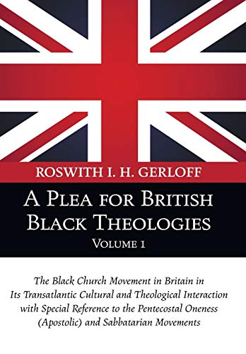 A Plea for British Black Theologies, Volume 1: The Black Church Movement in Britain in Its Transatlantic Cultural and Theological Interaction with ... Oneness (Apostolic) and Sabbatarian Movements from Wipf and Stock