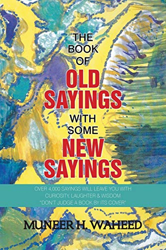 "The Book of Old Sayings with Some New Sayings: Over 3,000 Sayings Will Leave You with Curiosity, Laughter & Wisdom ""Don't Judge a Book by Its Cover"" from XLIBRIS"
