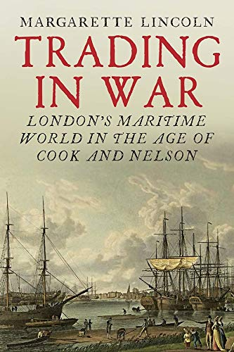 Trading in War: London's Maritime World in the Age of Cook and Nelson from Yale University Press