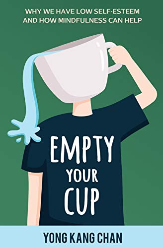 Empty Your Cup: Why We Have Low Self-Esteem and How Mindfulness Can Help: Volume 1 (Self-Compassion) from Yong Kang Chan