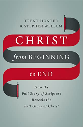Christ from Beginning to End: How the Full Story of Scripture Reveals the Full Glory of Christ from Zondervan
